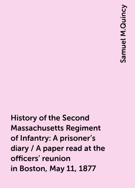 History of the Second Massachusetts Regiment of Infantry: A prisoner's diary / A paper read at the officers' reunion in Boston, May 11, 1877, Samuel M.Quincy