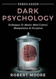 Persuasion: Dark Psychology – Techniques to Master Mind Control, Manipulation & Deception (Persuasion, Influence, Mind Control), Robert Moore