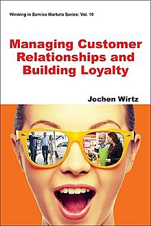 Managing Customer Relationships and Building Loyalty, Jochen Wirtz