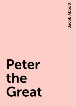 Peter the Great, Jacob Abbott