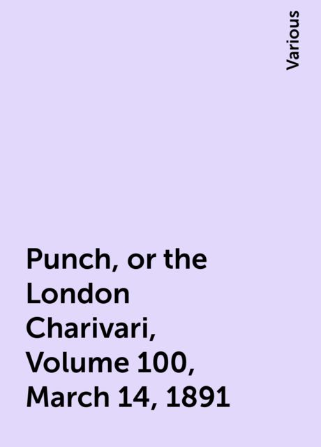 Punch, or the London Charivari, Volume 100, March 14, 1891, Various