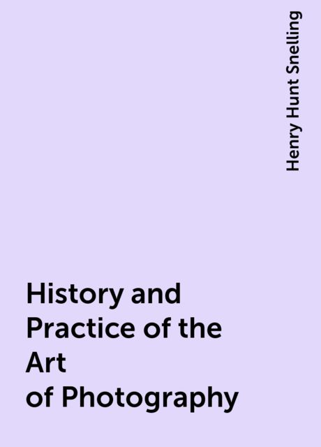History and Practice of the Art of Photography, Henry Hunt Snelling