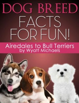 Dog Breed Facts for Fun! Airedales to Bull Terriers, Wyatt Michaels