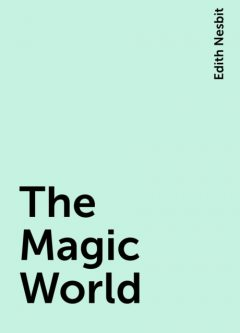 The Magic World, Edith Nesbit