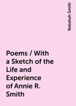 Poems / With a Sketch of the Life and Experience of Annie R. Smith, Rebekah Smith