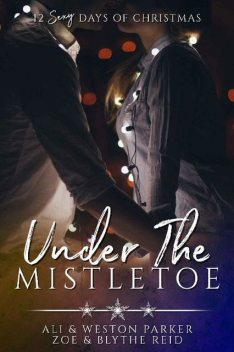 Under the Mistletoe: A Sexy Bad Boy Holiday Novel (The Parker's 12 Days of Christmas), Ali Parker, Weston Parker, Blythe Reid, Zoe Reid