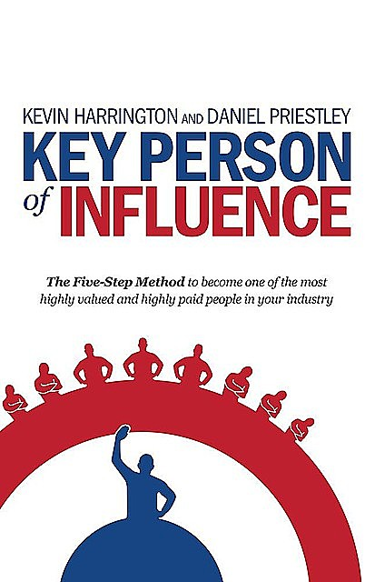 Key Person of Influence: The Five-Step Method to become one of the most highly valued and highly paid people in your industry, Daniel Priestley, Kevin Harrington