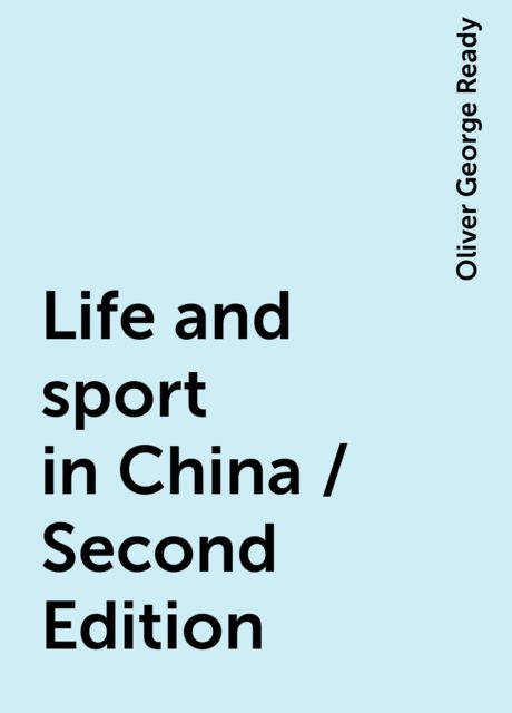Life and sport in China / Second Edition, Oliver George Ready