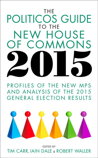 The Politicos Guide to the New House of Commons 2015, Iain Dale, Robert Waller, Tim Carr