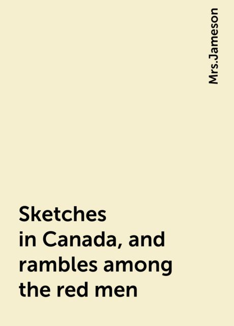 Sketches in Canada, and rambles among the red men,