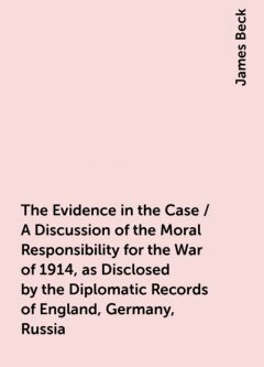 The Evidence in the Case / A Discussion of the Moral Responsibility for the War of 1914, as Disclosed by the Diplomatic Records of England, Germany, Russia, James Beck