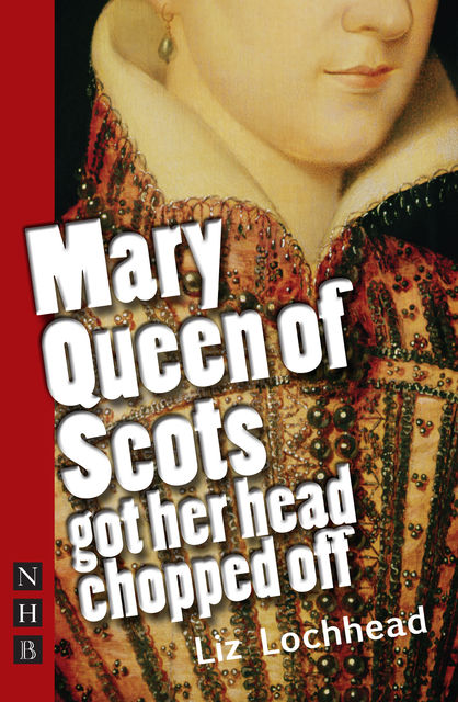 Mary Queen of Scots Got Her Head Chopped Off (NHB Modern Plays), Liz Lochhead