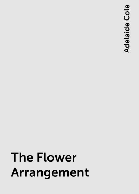 The Flower Arrangement, Adelaide Cole