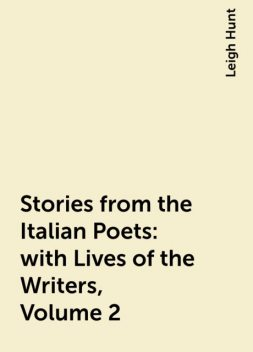 Stories from the Italian Poets: with Lives of the Writers, Volume 2, Leigh Hunt