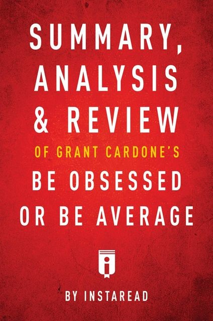 Summary, Analysis & Review of Grant Cardone's Be Obsessed or Be Average by Instaread, Instaread