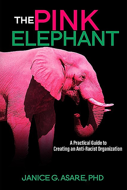 The Pink Elephant: A Practical Guide to Creating an Anti-Racist Organization: A Practical Guide to Creating an Anti-Racist, Janice Gassam Asare