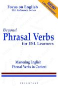 Beyond Phrasal Verbs for ESL Learners: Mastering English Phrasal Verbs in Context: Focus on English: ESL Reference Series, Thomas Celentano