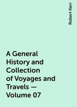 A General History and Collection of Voyages and Travels — Volume 07, Robert Kerr