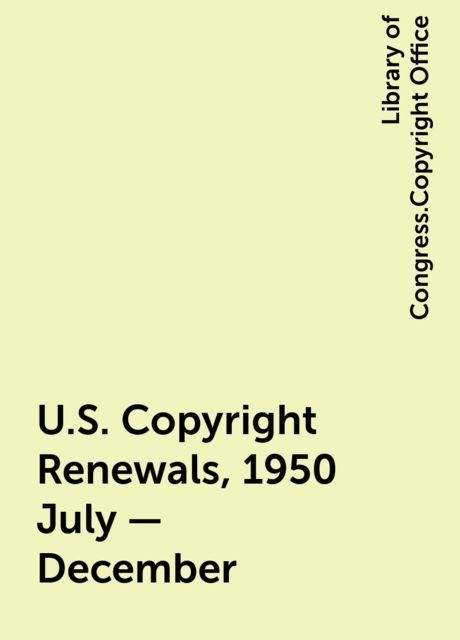 U.S. Copyright Renewals, 1950 July - December, Library of Congress.Copyright Office