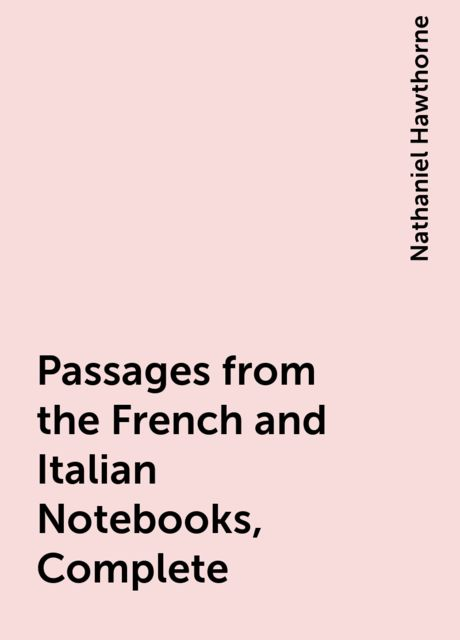 Passages from the French and Italian Notebooks, Complete, Nathaniel Hawthorne