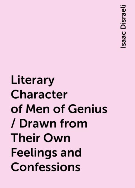 Literary Character of Men of Genius / Drawn from Their Own Feelings and Confessions, Isaac Disraeli