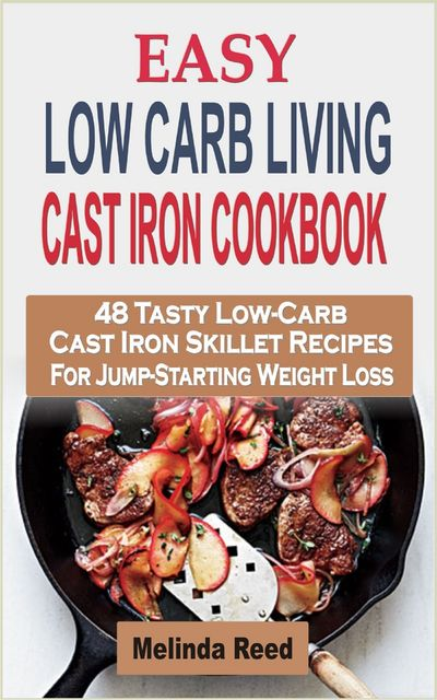 Easy Low Carb Living Cast Iron Cookbook, Melinda Reed