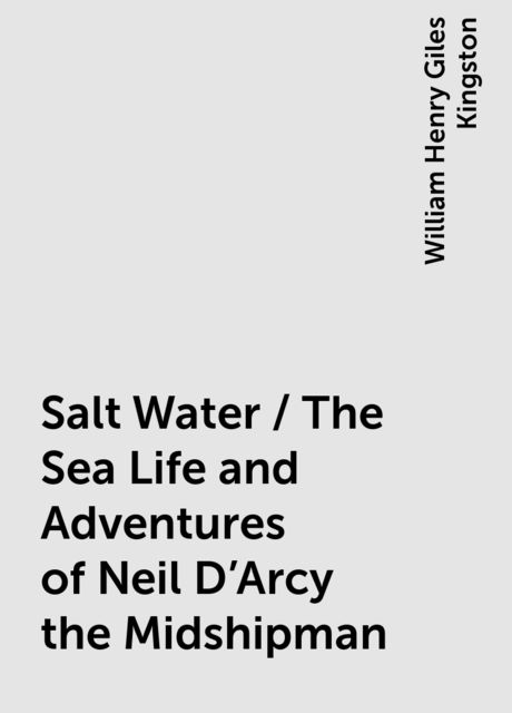 Salt Water / The Sea Life and Adventures of Neil D'Arcy the Midshipman, William Henry Giles Kingston