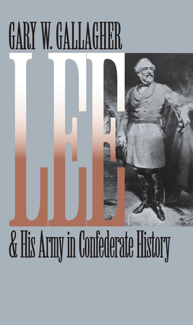 Lee and His Army in Confederate History, Gary W.Gallagher