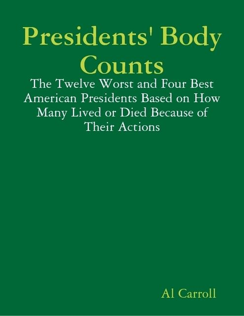 Presidents' Body Counts: The Twelve Worst and Four Best American Presidents Based on How Many Lived or Died Because of Their Actions, Al Carroll