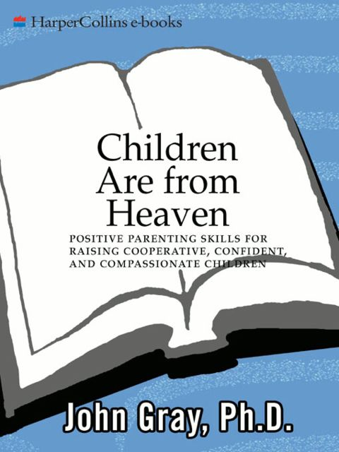 Children Are from Heaven: Positive Parenting Skills for Raising Cooperative, Confident, and Compassionate Children, John Gray
