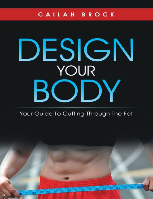 Design Your Body: Your Guide to Cutting Through the Fat, Cailah Brock
