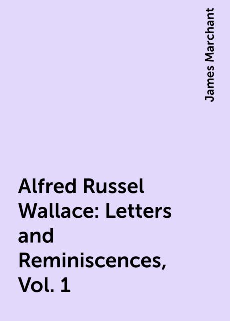Alfred Russel Wallace: Letters and Reminiscences, Vol. 1, James Marchant