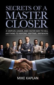 Secrets of a Master Closer: A Simpler, Easier, and Faster Way to Sell Anything to Anyone, Anytime, Anywhere, Mike Kaplan