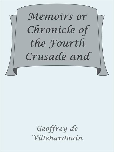 Memoirs or Chronicle of the Fourth Crusade and the Conquest of Constantinople, Geoffroi de Villehardouin