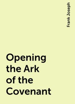 Opening the Ark of the Covenant, Frank Joseph