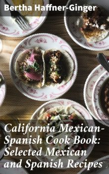 California Mexican-Spanish Cook Book: Selected Mexican and Spanish Recipes, Bertha Haffner-Ginger