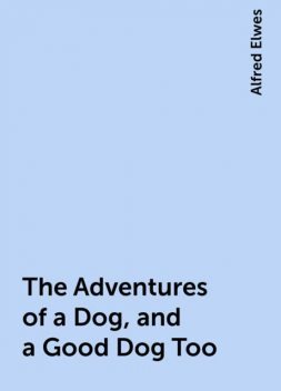 The Adventures of a Dog, and a Good Dog Too, Alfred Elwes