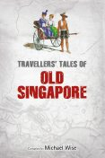 Travellers' Tales of Old Singapore, Michael Wise