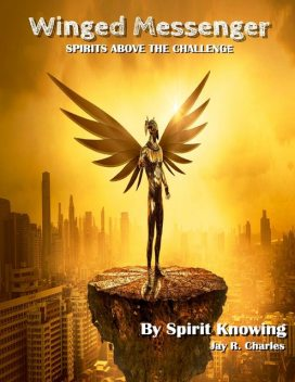 Winged Messenger: Spirits Above the Challenge, Jay R.Charles, Spirit Knowing