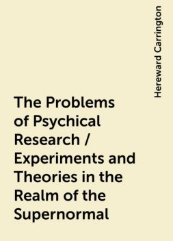 The Problems of Psychical Research / Experiments and Theories in the Realm of the Supernormal, Hereward Carrington