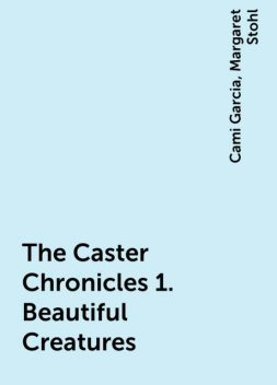 The Caster Chronicles 1. Beautiful Creatures, Cami Garcia, Margaret Stohl
