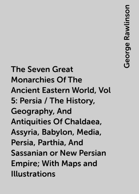 The Seven Great Monarchies Of The Ancient Eastern World, Vol 5: Persia / The History, Geography, And Antiquities Of Chaldaea, Assyria, Babylon, Media, Persia, Parthia, And Sassanian or New Persian Empire; With Maps and Illustrations, George Rawlinson