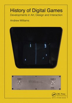 History of Digital Games: Developments in Art, Design and Interaction, Andrew Williams