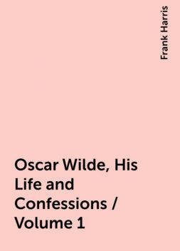 Oscar Wilde, His Life and Confessions / Volume 1, Frank Harris