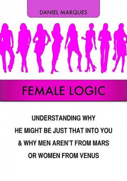 Female Logic: Understanding Why He Might Be Just That Into You and Why Men Aren't from Mars or Women from Venus, Daniel Marques