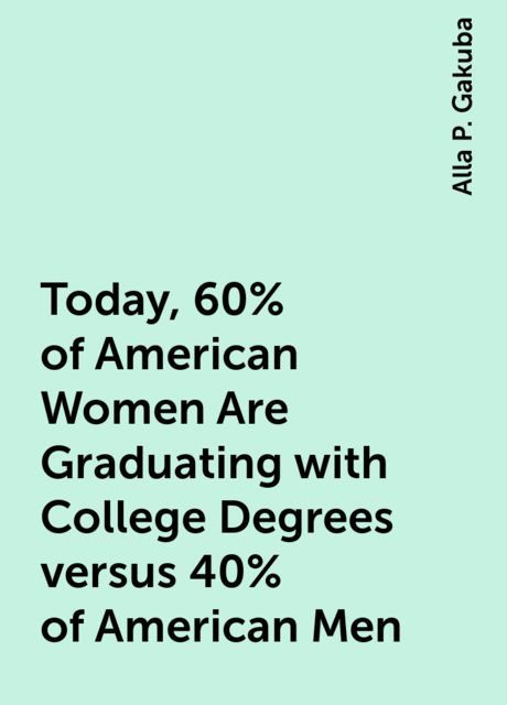 Today, 60% of American Women Are Graduating with College Degrees versus 40% of American Men, Alla P. Gakuba