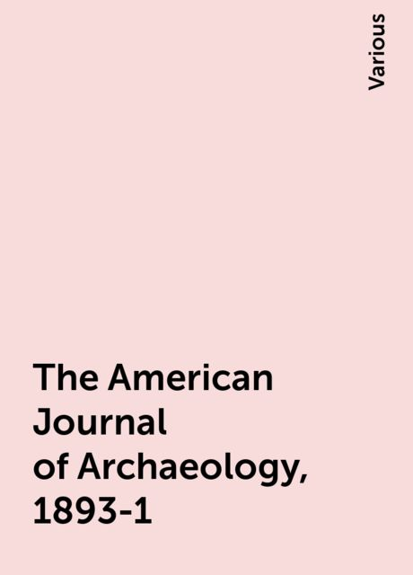 The American Journal of Archaeology, 1893-1, Various