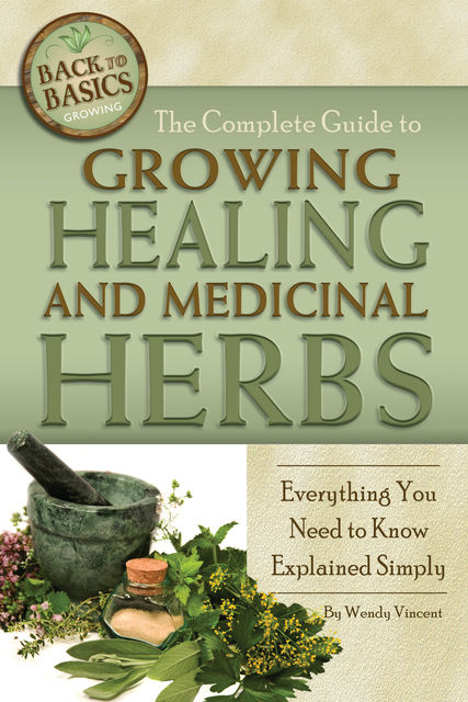 The Complete Guide to Growing Healing and Medicinal Herbs, Wendy Vincent