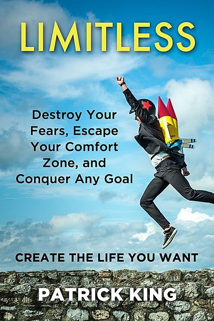 Limitless: Destroy Your Fears, Escape Your Comfort Zone, and Conquer Any Goal – Create The Life You Want, Patrick King