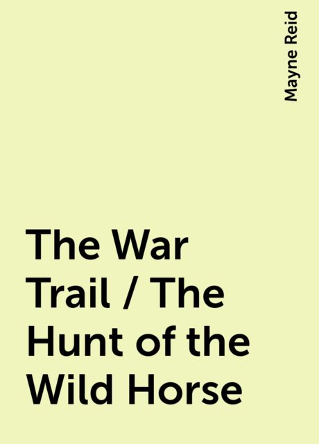 The War Trail / The Hunt of the Wild Horse, Mayne Reid